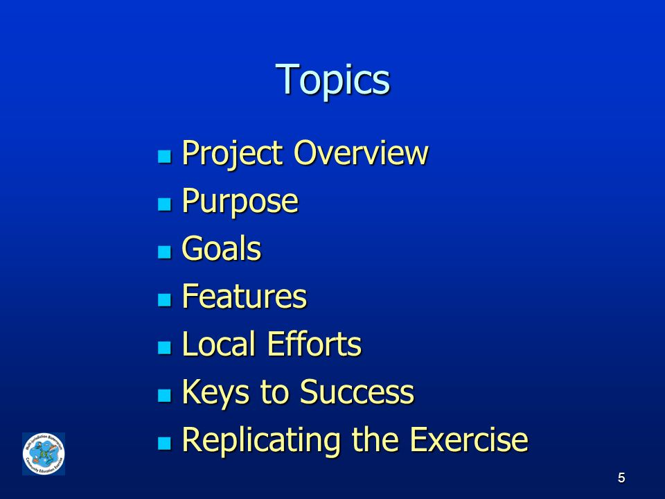 5 Topics Project Overview Project Overview Purpose Purpose Goals Goals Features Features Local Efforts Local Efforts Keys to Success Keys to Success Replicating the Exercise Replicating the Exercise