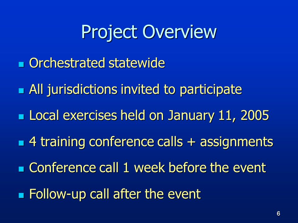6 Project Overview Orchestrated statewide Orchestrated statewide All jurisdictions invited to participate All jurisdictions invited to participate Local exercises held on January 11, 2005 Local exercises held on January 11, 2005 4 training conference calls + assignments 4 training conference calls + assignments Conference call 1 week before the event Conference call 1 week before the event Follow-up call after the event Follow-up call after the event