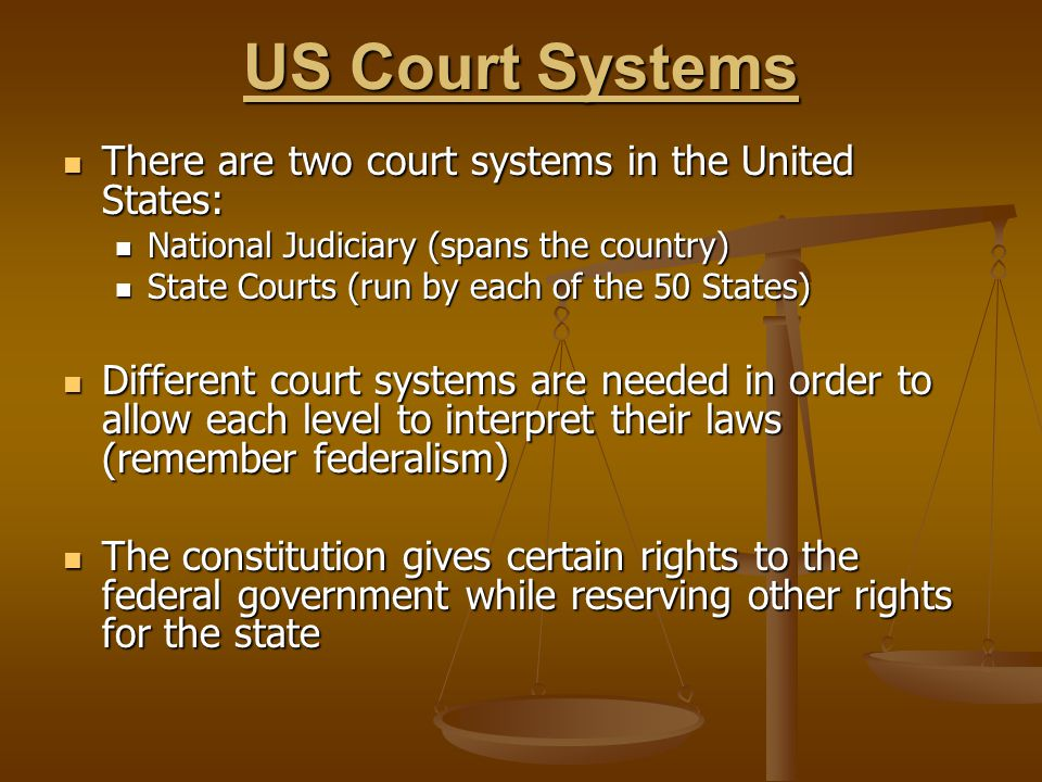 Court Systems Federal Created by the Constitution Created by the Constitution Deals with issues of law relating to powers granted in the Constitution Deals with issues of law relating to powers granted in the Constitution State Different in each state Deal with issues of law relating to those matters that the US Constitution did not give to the federal government or deny to any state
