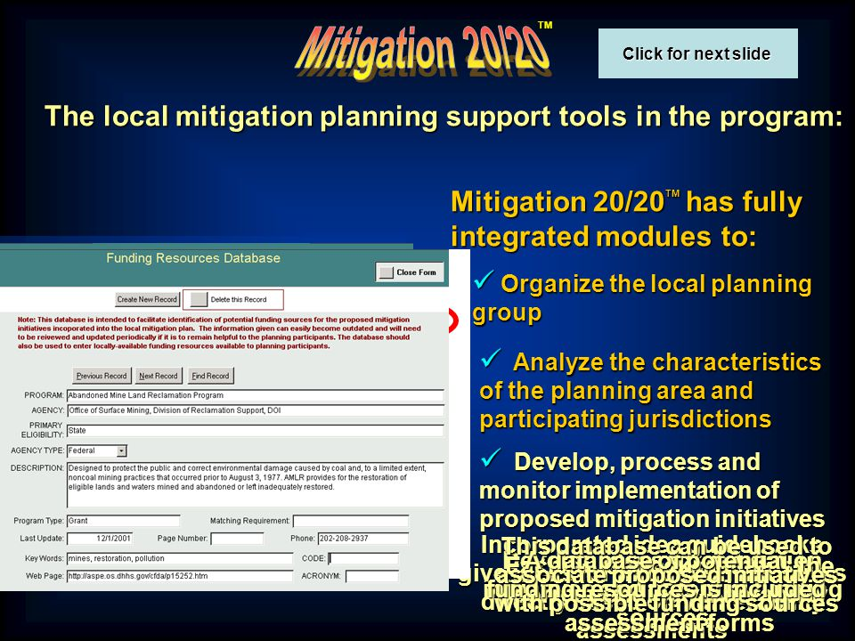 TM The local mitigation planning support tools in the program: Mitigation 20/20 TM has fully integrated modules to: Organize the local planning group Organize the local planning group Analyze the characteristics of the planning area and participating jurisdictions Analyze the characteristics of the planning area and participating jurisdictions Develop, process and monitor implementation of proposed mitigation initiatives Develop, process and monitor implementation of proposed mitigation initiatives Develop ideas for mitigation initiatives and potential funding sources Incorporated idea guidebooks give ideas for mitigation initiatives directly based on vulnerability assessments Each guidebook matches the corresponding vulnerability assessment forms A database of potential funding resources is included This database can be used to associate proposed initiatives with possible funding sources Click for next slide Click for next slide