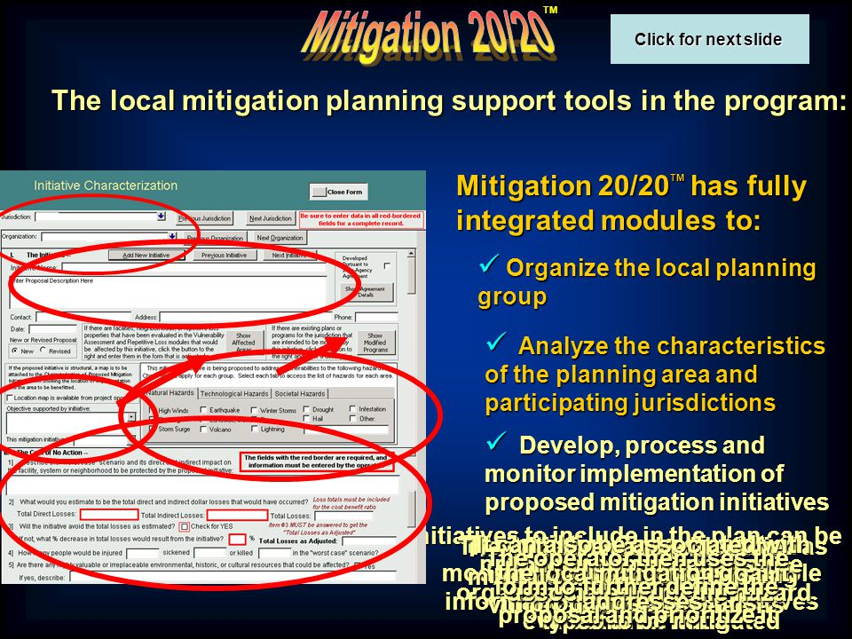TM The local mitigation planning support tools in the program: Mitigation 20/20 TM has fully integrated modules to: Organize the local planning group Organize the local planning group Analyze the characteristics of the planning area and participating jurisdictions Analyze the characteristics of the planning area and participating jurisdictions Develop, process and monitor implementation of proposed mitigation initiatives Develop, process and monitor implementation of proposed mitigation initiatives Initiatives to include in the plan can be proposed by participating organizations, using common evaluation criteria The Initiative Characterization module relies on readily available information to process initiatives The proposing organization must be a participant in the planning The proposed initiative is described The proposal can be associated with previous vulnerability assessments The initiative can be identified as intended to modify existing programs and plans The proposal can also be associated with the hazard types to be mitigated It can also be associated with the local mitigation goal it addresses The operator then uses the form to further define the proposal and prioritize it Click for next slide Click for next slide