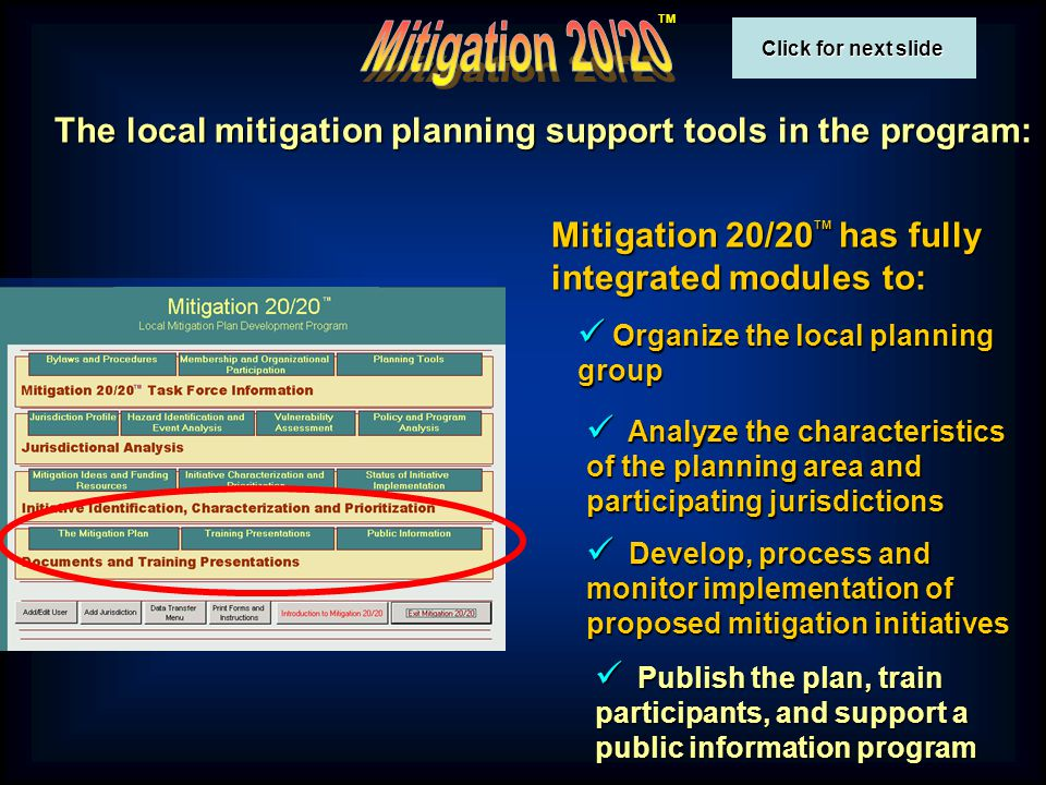 TM The local mitigation planning support tools in the program: Mitigation 20/20 TM has fully integrated modules to: Organize the local planning group Organize the local planning group Analyze the characteristics of the planning area and participating jurisdictions Analyze the characteristics of the planning area and participating jurisdictions Develop, process and monitor implementation of proposed mitigation initiatives Develop, process and monitor implementation of proposed mitigation initiatives Publish the plan, train participants, and support a public information program Publish the plan, train participants, and support a public information program Click for next slide Click for next slide