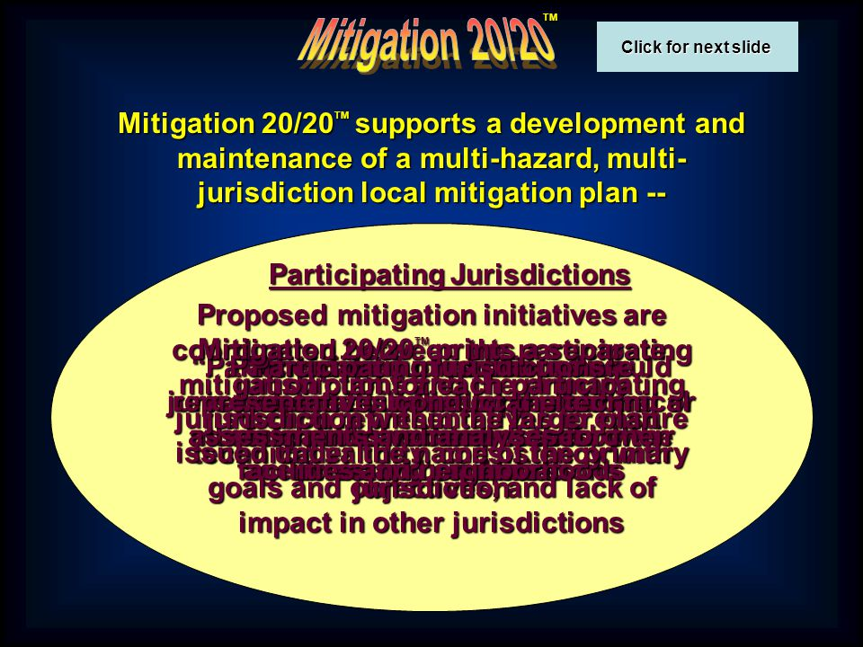 Click for next slide Click for next slide TM Mitigation 20/20 TM produces a single local mitigation plan that has been coordinated among all jurisdictions, but is unique to each… and provides a separate mitigation plan for each