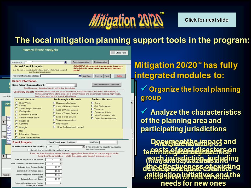 TM Mitigation 20/20 TM has tools to implement and document a public information and community involvement program The tools include brief surveys to use in the community to evaluate public awareness Several model media releases that can be easily edited and printed Plus, several helpful tools for implementing a public information program Including a PowerPoint presentation on Progress in Plan Implementation that automatically summarizes the real-time data in the Mitigation 20/20 TM database And a database to document completed and planned public information activities Click for next slide Click for next slide