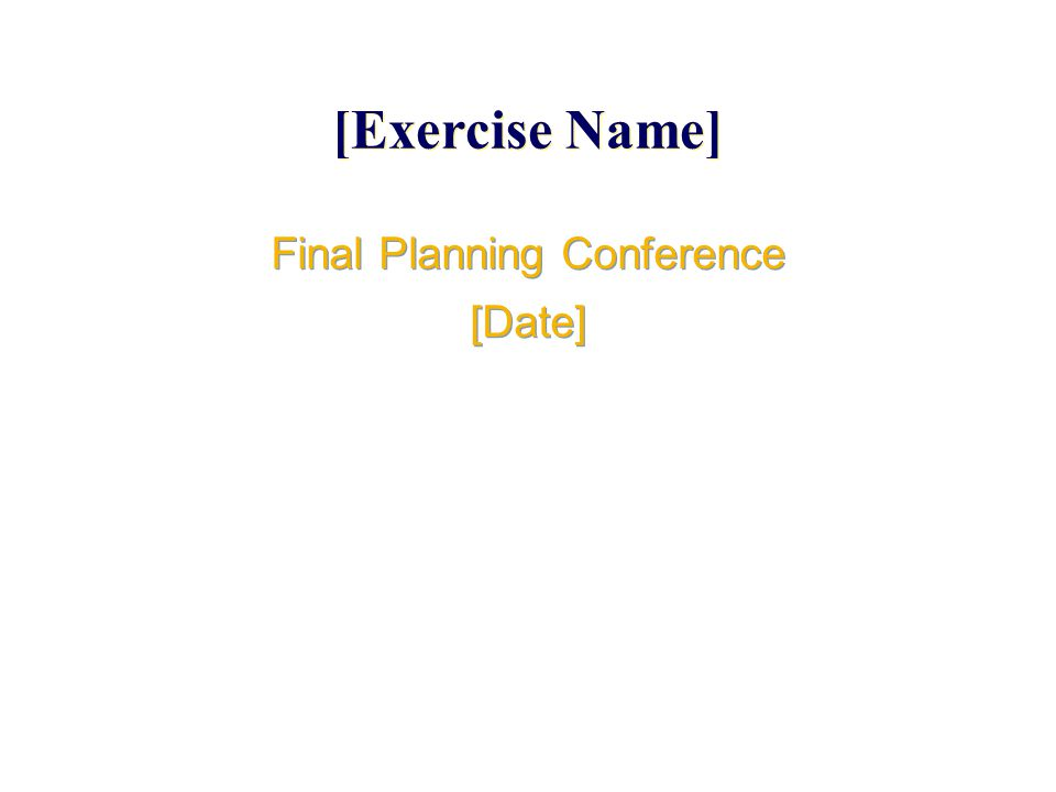 [Exercise Name] Final Planning Conference [Date] Final Planning Conference [Date]