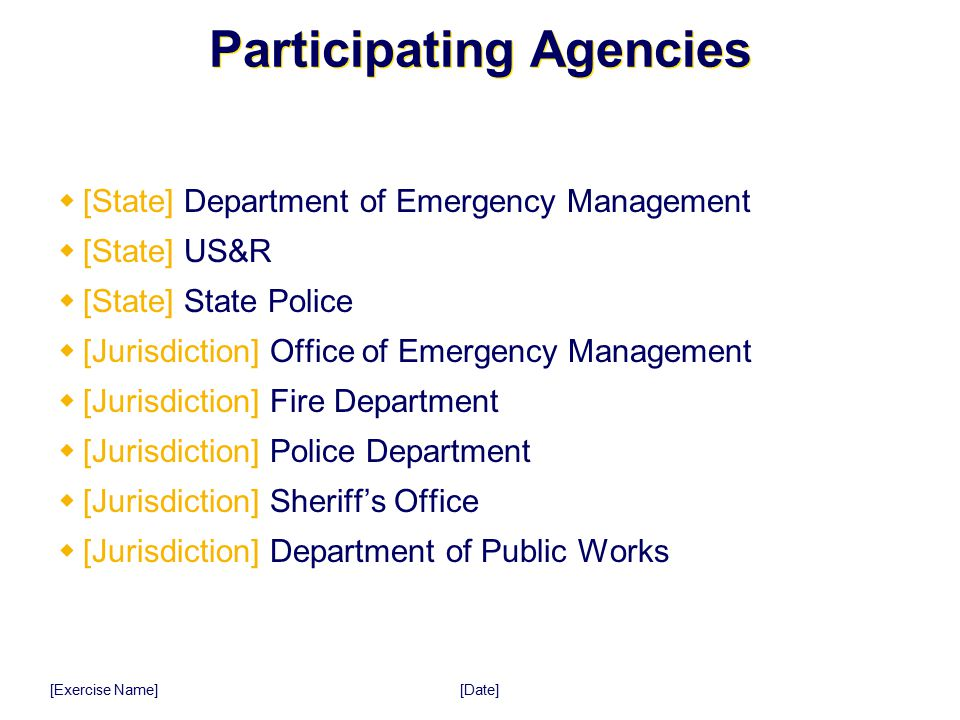 [Date] [Exercise Name] Participating Agencies  [State] Department of Emergency Management  [State] US&R  [State] State Police  [Jurisdiction] Offi
