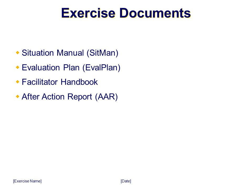 [Date] [Exercise Name] Exercise Documents  Situation Manual (SitMan)  Evaluation Plan (EvalPlan)  Facilitator Handbook  After Action Report (AAR)
