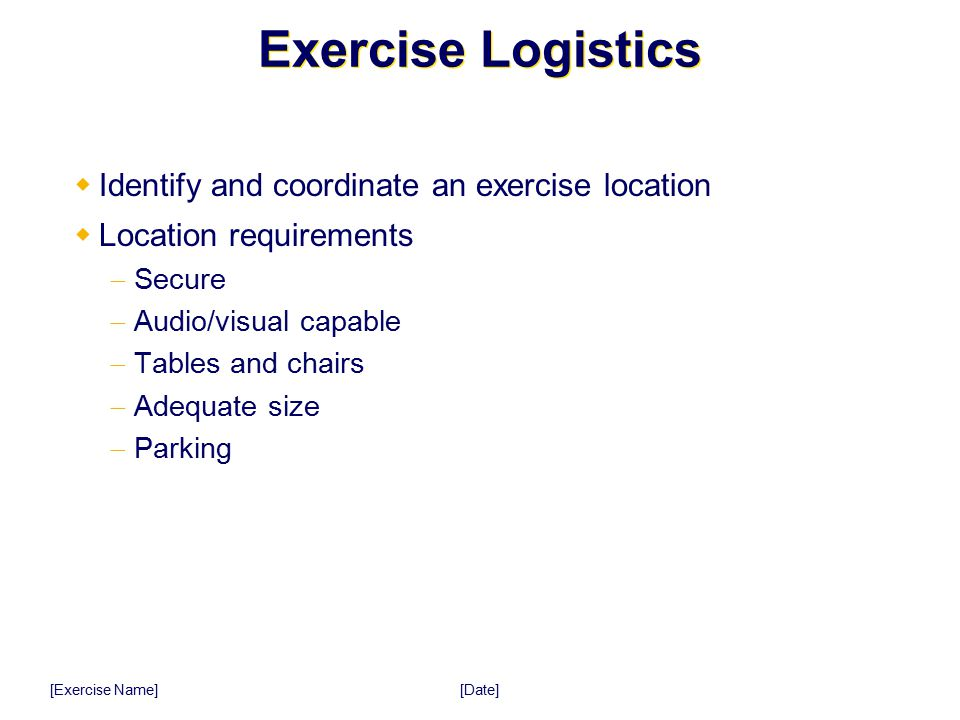 [Date] [Exercise Name] Exercise Logistics  Identify and coordinate an exercise location  Location requirements  Secure  Audio/visual capable  Tab