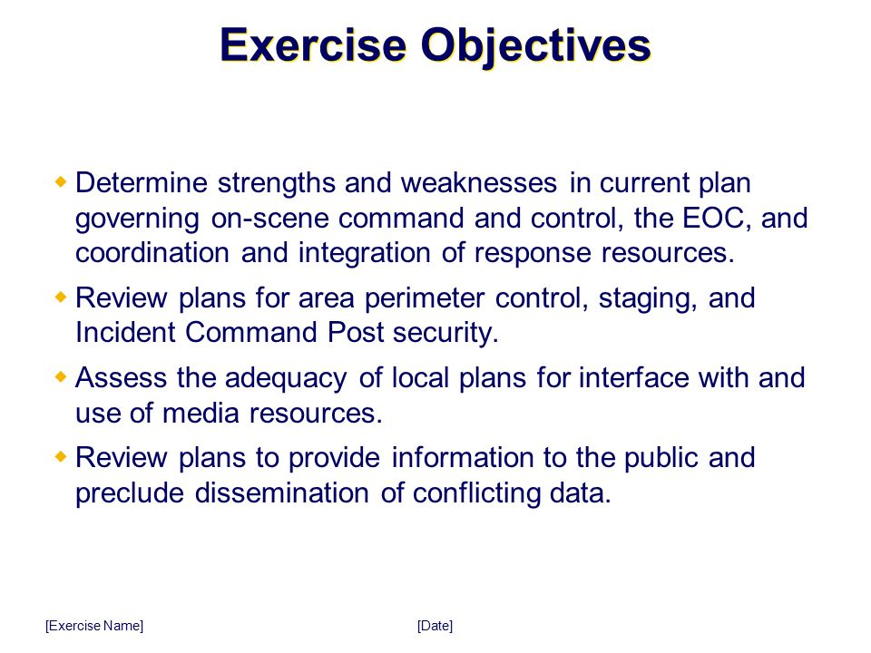 [Date] [Exercise Name] Exercise Objectives  Determine strengths and weaknesses in current plan governing on-scene command and control, the EOC, and c