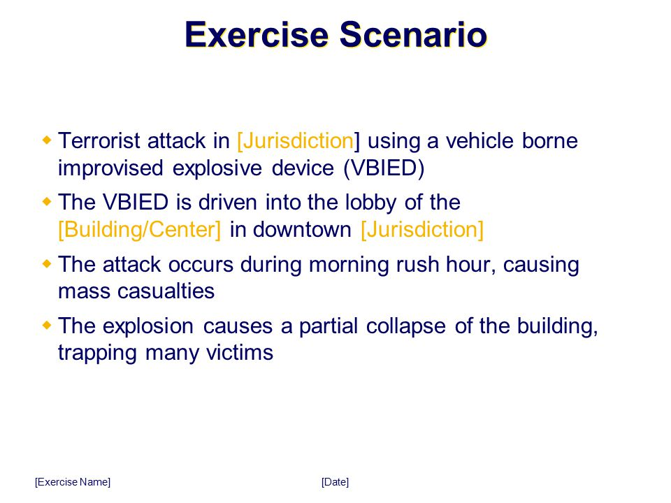 [Date] [Exercise Name] Exercise Scenario  Terrorist attack in [Jurisdiction] using a vehicle borne improvised explosive device (VBIED)  The VBIED is