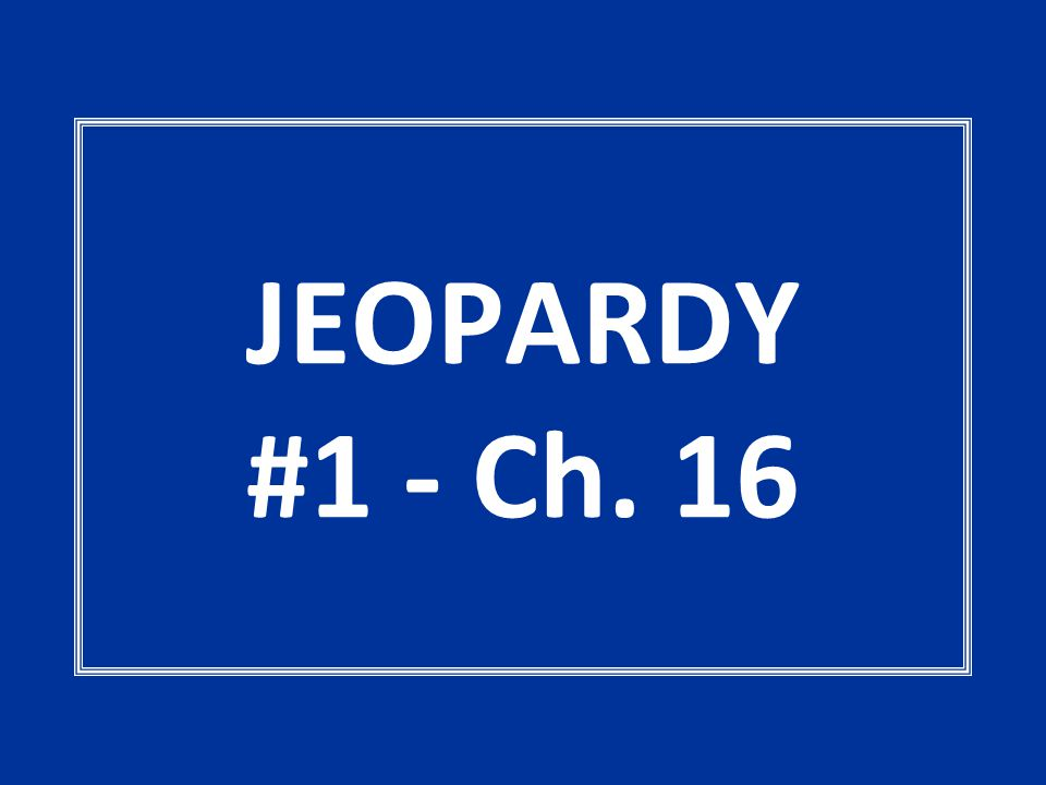 JEOPARDY #1 - Ch. 16