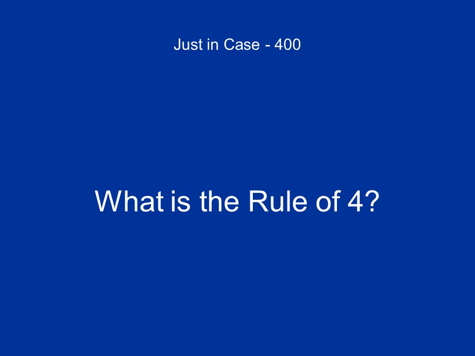 Just in Case - 400 What is the Rule of 4