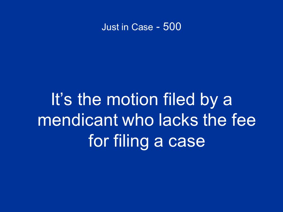 Just in Case - 500 It's the motion filed by a mendicant who lacks the fee for filing a case