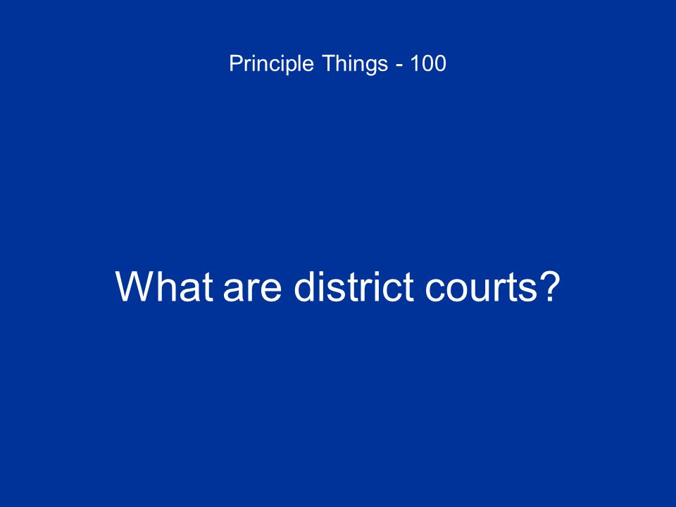 Principle Things - 100 What are district courts