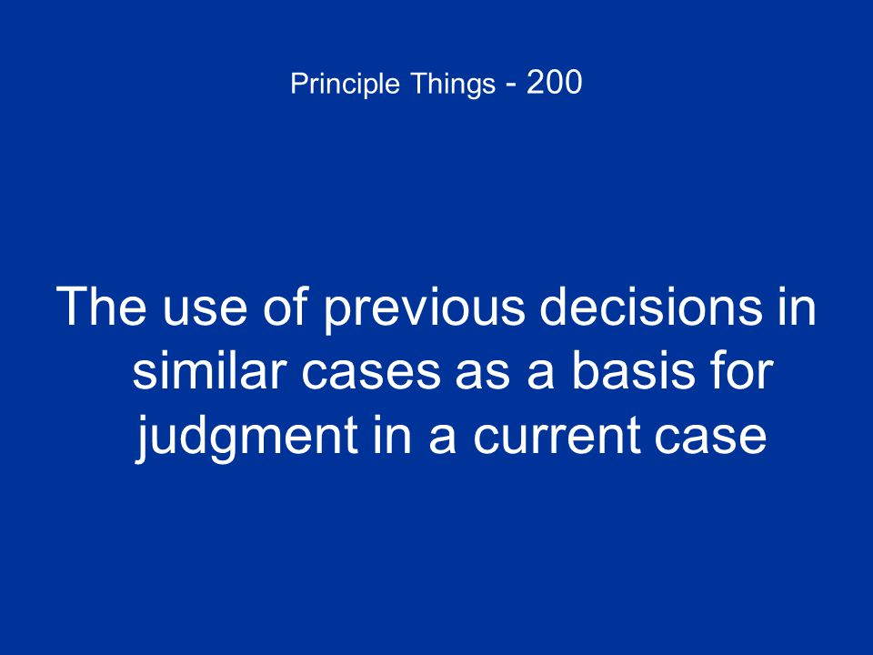 Principle Things - 200 The use of previous decisions in similar cases as a basis for judgment in a current case