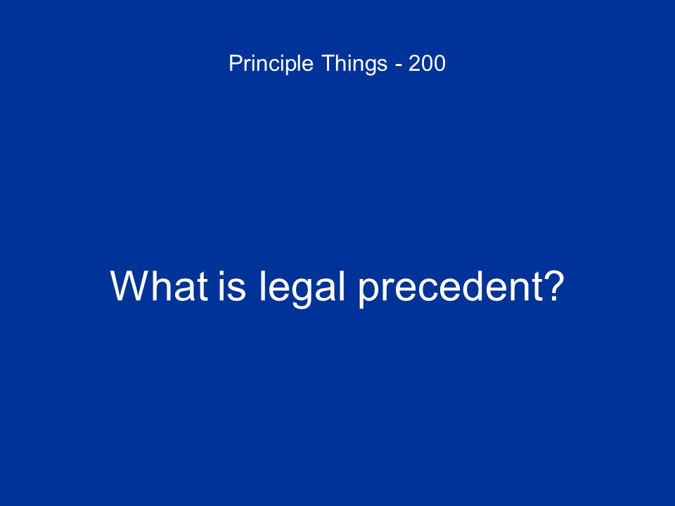 Principle Things - 200 What is legal precedent