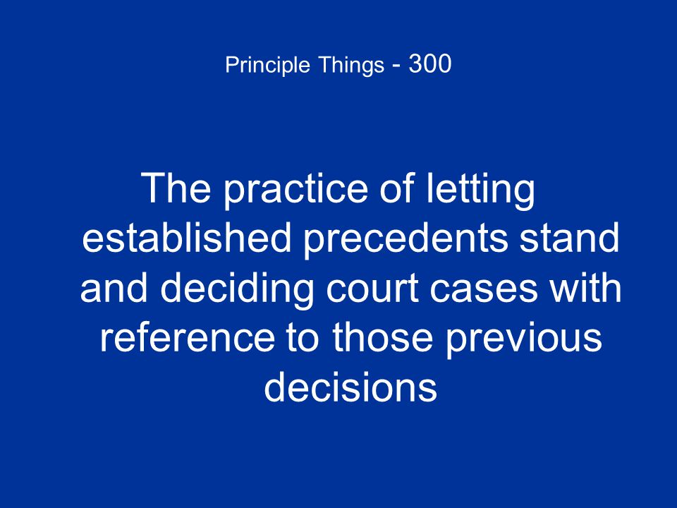 Principle Things - 300 The practice of letting established precedents stand and deciding court cases with reference to those previous decisions