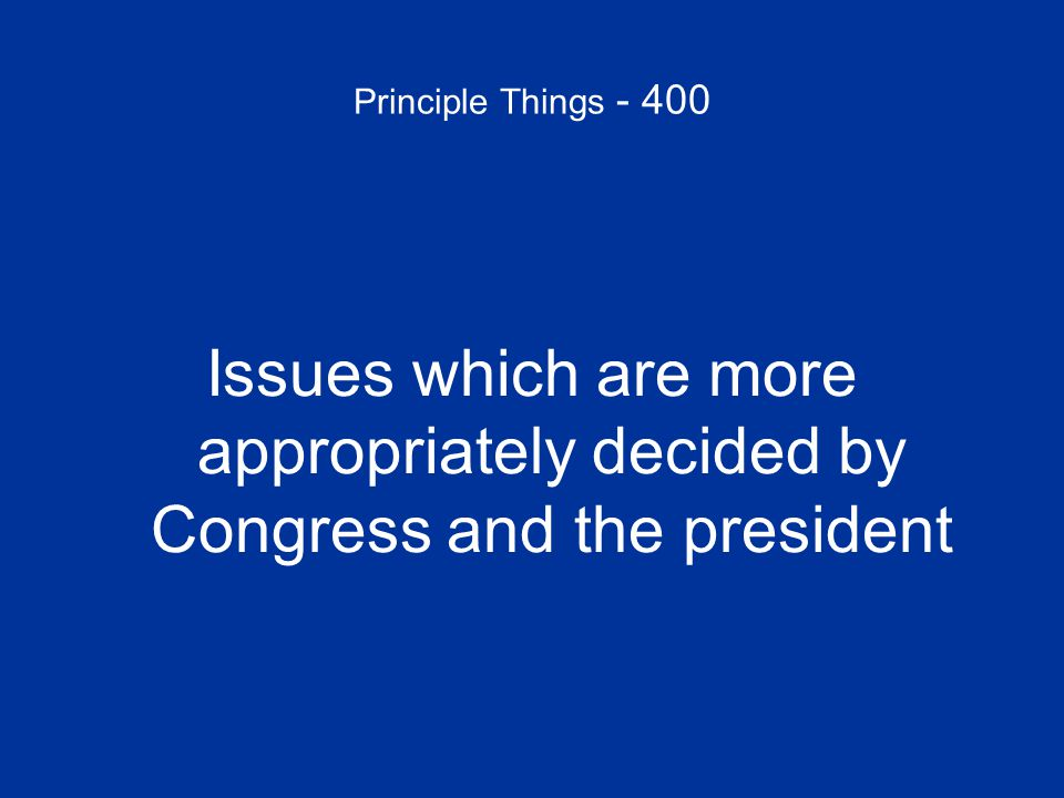 Principle Things - 400 Issues which are more appropriately decided by Congress and the president