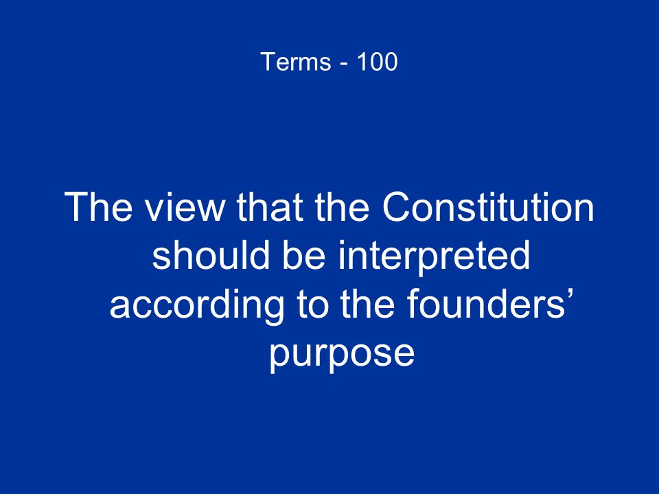 Terms - 100 The view that the Constitution should be interpreted according to the founders' purpose