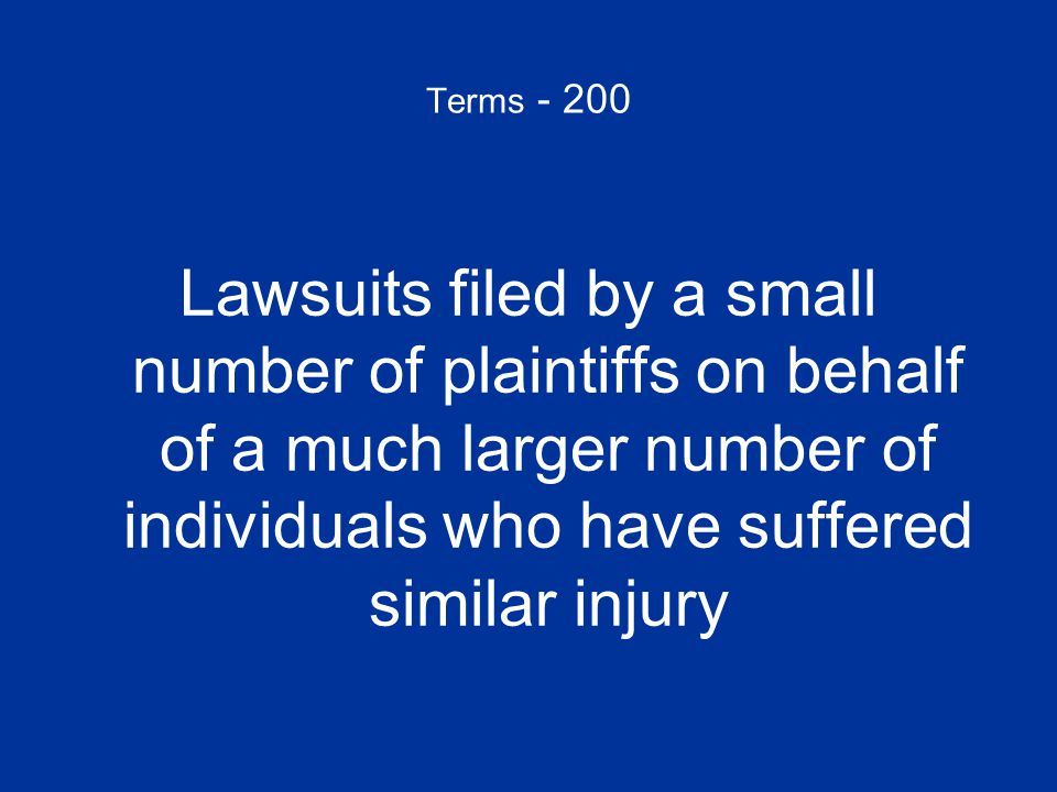 Terms - 200 Lawsuits filed by a small number of plaintiffs on behalf of a much larger number of individuals who have suffered similar injury