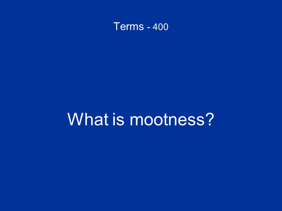 Terms - 400 What is mootness
