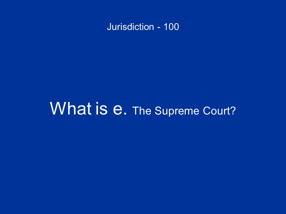 Jurisdiction - 100 What is e. The Supreme Court