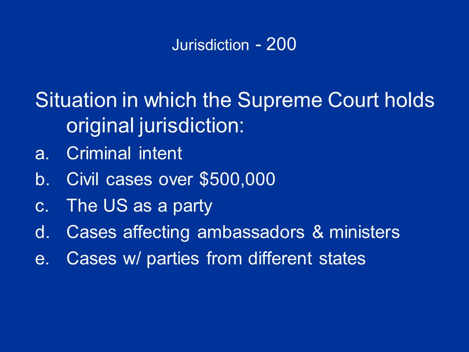 Jurisdiction - 200 Situation in which the Supreme Court holds original jurisdiction: a.Criminal intentCriminal intent b.Civil cases over $500,000Civil cases over $500,000 c.The US as a partyThe US as a party d.Cases affecting ambassadors & ministersCases affecting ambassadors & ministers e.Cases w/ parties from different statesCases w/ parties from different states