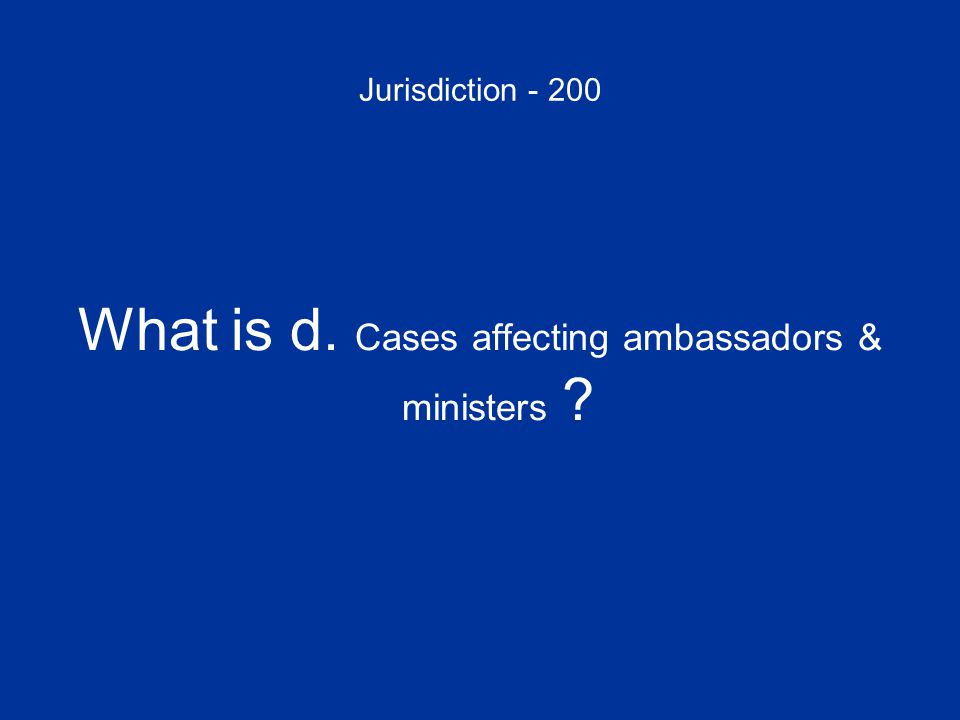 Jurisdiction - 200 What is d. Cases affecting ambassadors & ministers