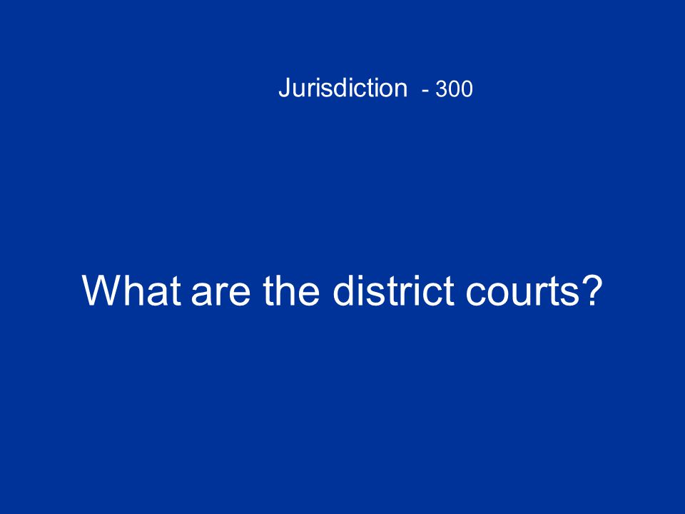 Jurisdiction - 300 What are the district courts
