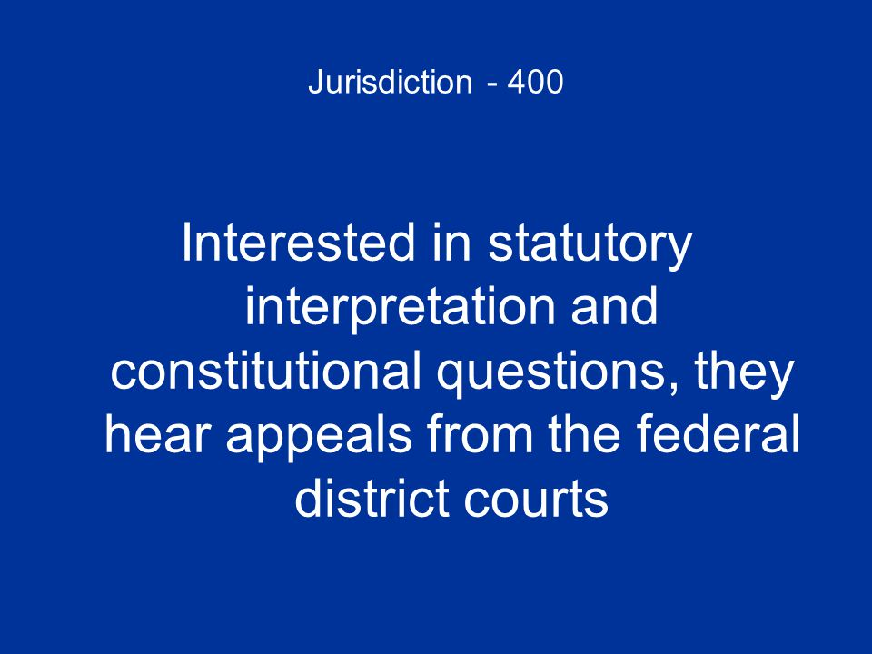 Jurisdiction - 400 Interested in statutory interpretation and constitutional questions, they hear appeals from the federal district courts