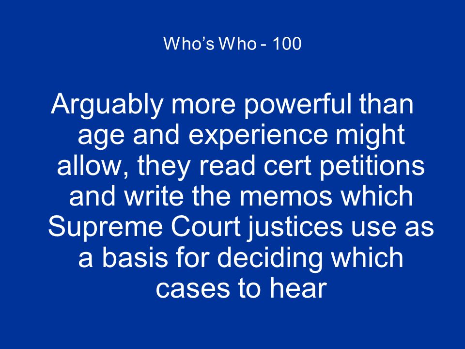 Who's Who - 100 Arguably more powerful than age and experience might allow, they read cert petitions and write the memos which Supreme Court justices use as a basis for deciding which cases to hear