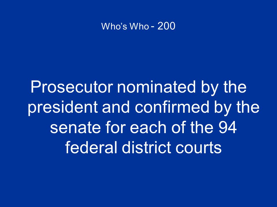 Who's Who - 200 Prosecutor nominated by the president and confirmed by the senate for each of the 94 federal district courts