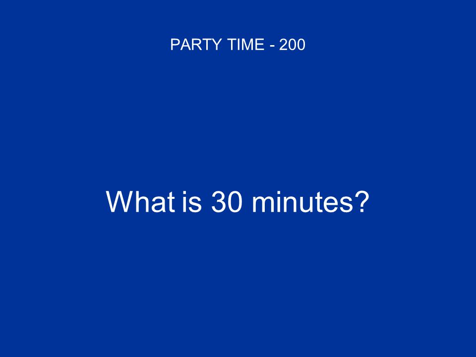 PARTY TIME - 200 What is 30 minutes