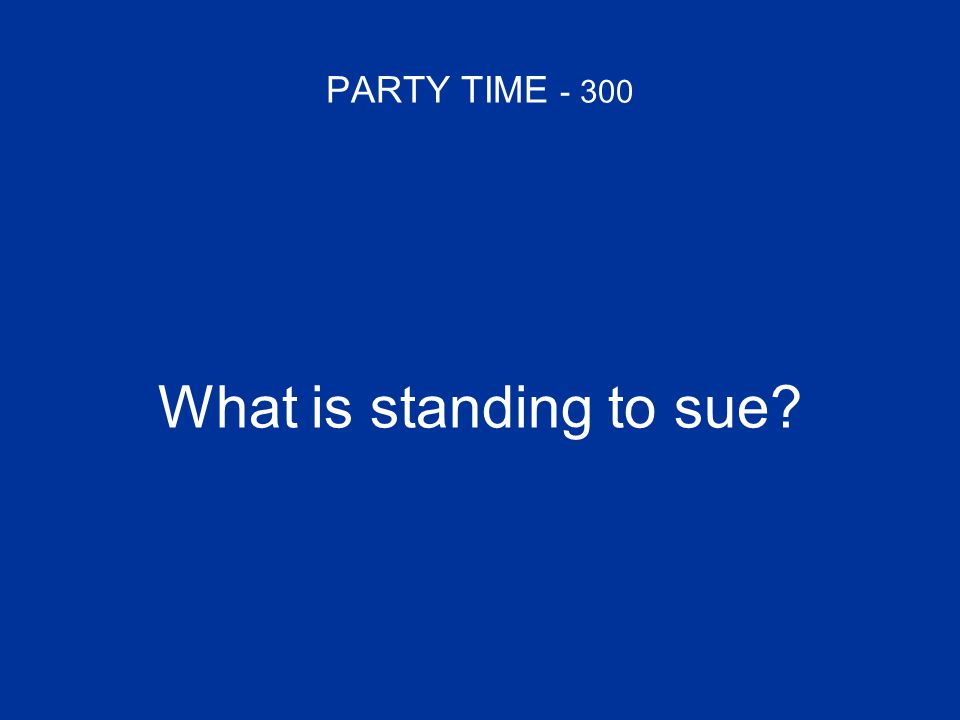 PARTY TIME - 300 What is standing to sue