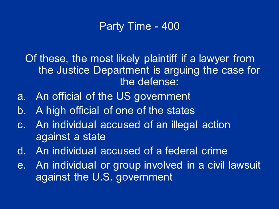 Party Time - 400 Of these, the most likely plaintiff if a lawyer from the Justice Department is arguing the case for the defense: a.An official of the US governmentAn official of the US government b.A high official of one of the statesA high official of one of the states c.An individual accused of an illegal action against a stateAn individual accused of an illegal action against a state d.An individual accused of a federal crimeAn individual accused of a federal crime e.An individual or group involved in a civil lawsuit against the U.S.