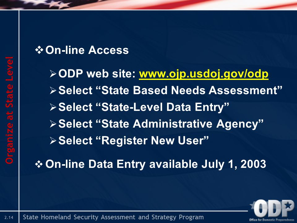 "State Homeland Security Assessment and Strategy Program 2.14  On-line Access  ODP web site: www.ojp.usdoj.gov/odp  Select ""State Based Needs Assess"