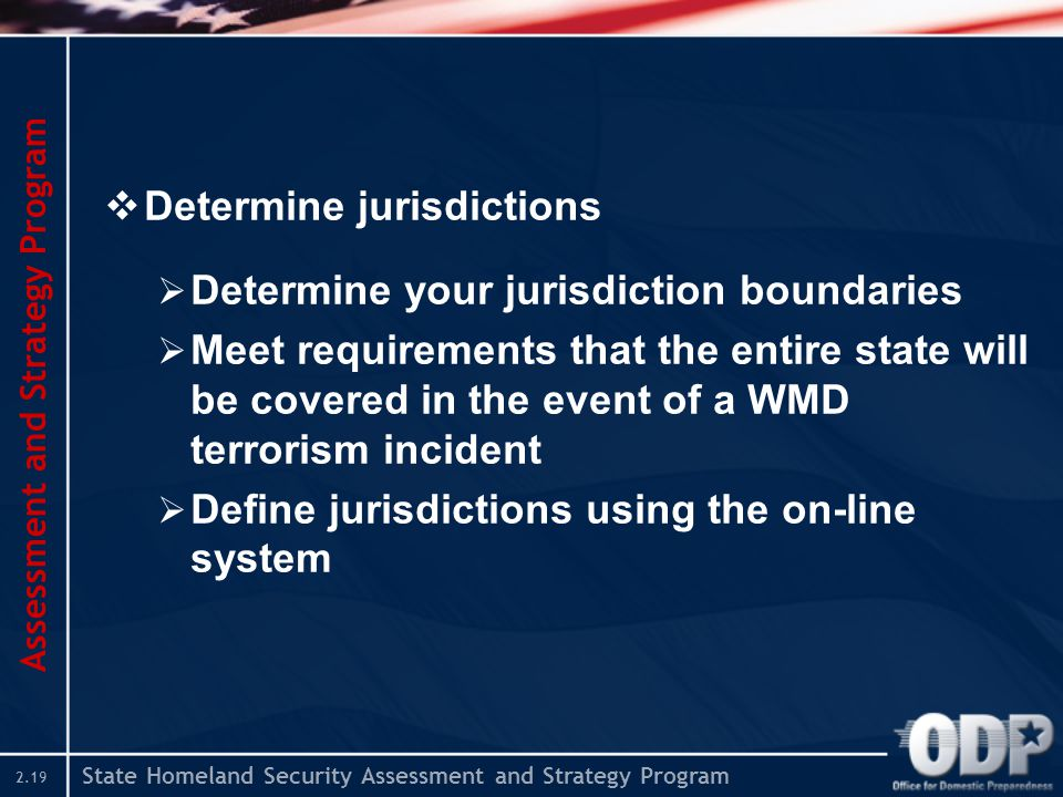 State Homeland Security Assessment and Strategy Program 2.19  Determine jurisdictions  Determine your jurisdiction boundaries  Meet requirements th
