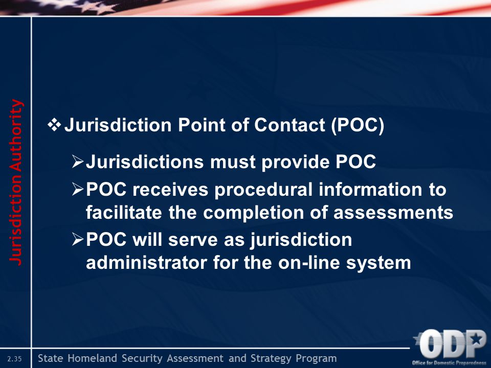 State Homeland Security Assessment and Strategy Program 2.35  Jurisdiction Point of Contact (POC)  Jurisdictions must provide POC  POC receives pro