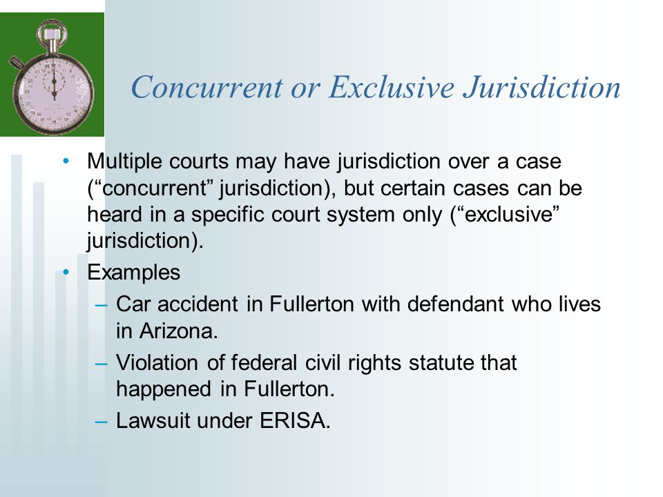 """Concurrent or Exclusive Jurisdiction Multiple courts may have jurisdiction over a case (""""concurrent"""" jurisdiction), but certain cases can be heard in"""