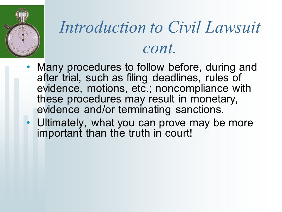 Introduction to Civil Lawsuit cont. Many procedures to follow before, during and after trial, such as filing deadlines, rules of evidence, motions, et