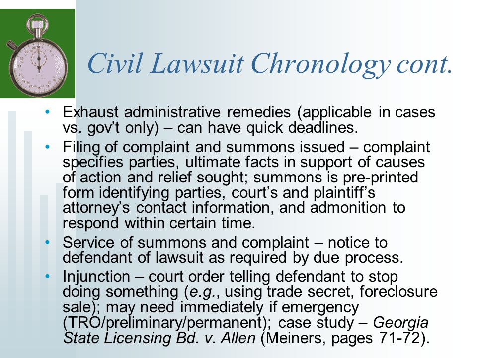 Civil Lawsuit Chronology cont. Exhaust administrative remedies (applicable in cases vs. gov't only) – can have quick deadlines. Filing of complaint an