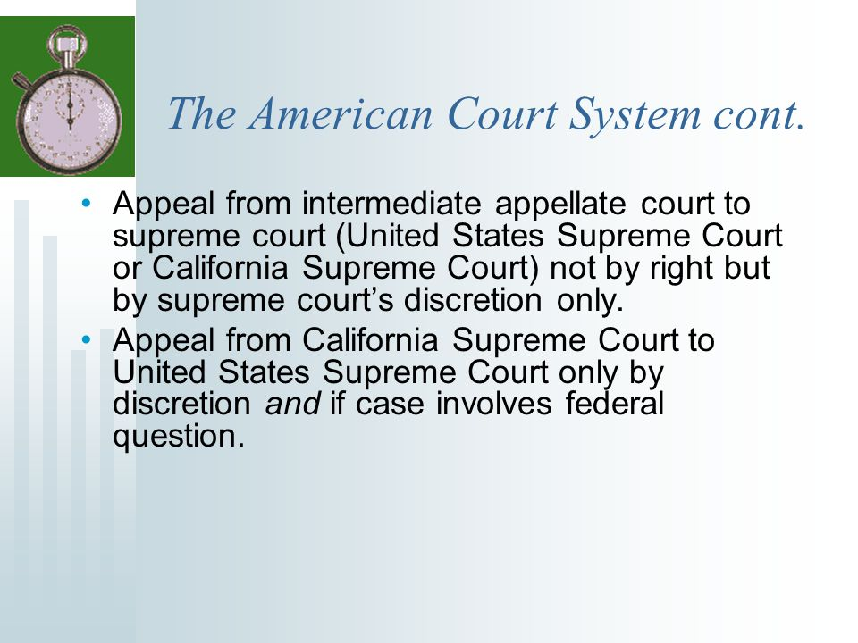 The American Court System cont. Appeal from intermediate appellate court to supreme court (United States Supreme Court or California Supreme Court) no