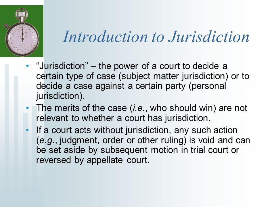 """Introduction to Jurisdiction """"Jurisdiction"""" – the power of a court to decide a certain type of case (subject matter jurisdiction) or to decide a case"""