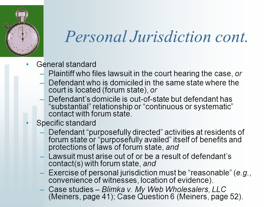Personal Jurisdiction cont. General standard –Plaintiff who files lawsuit in the court hearing the case, or –Defendant who is domiciled in the same st