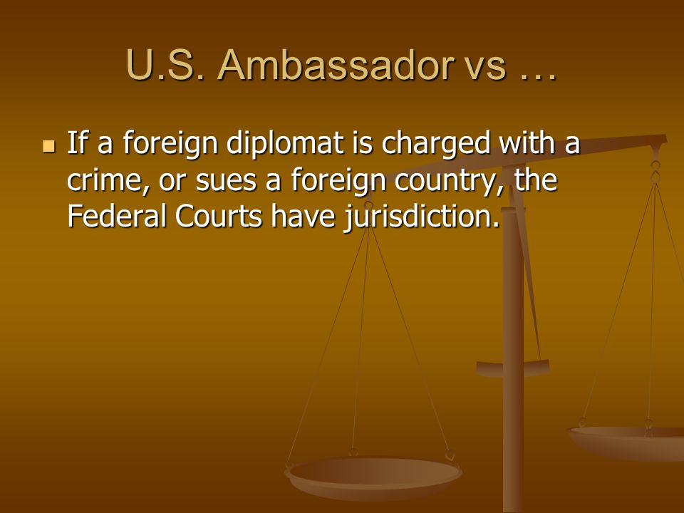 U.S. Ambassador vs … If a foreign diplomat is charged with a crime, or sues a foreign country, the Federal Courts have jurisdiction. If a foreign dipl