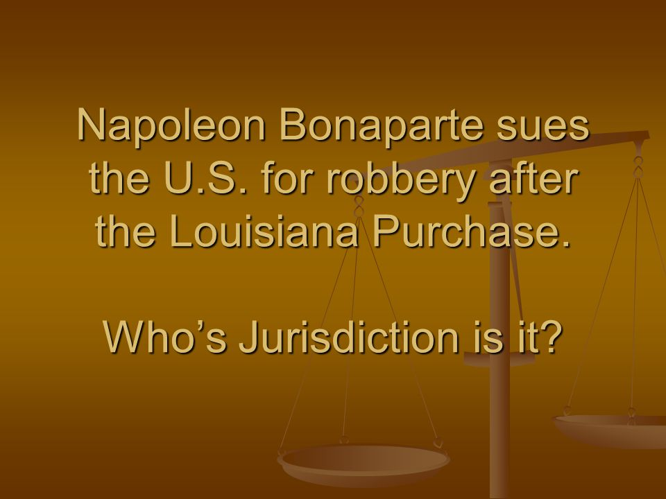 Napoleon Bonaparte sues the U.S.for robbery after the Louisiana Purchase.