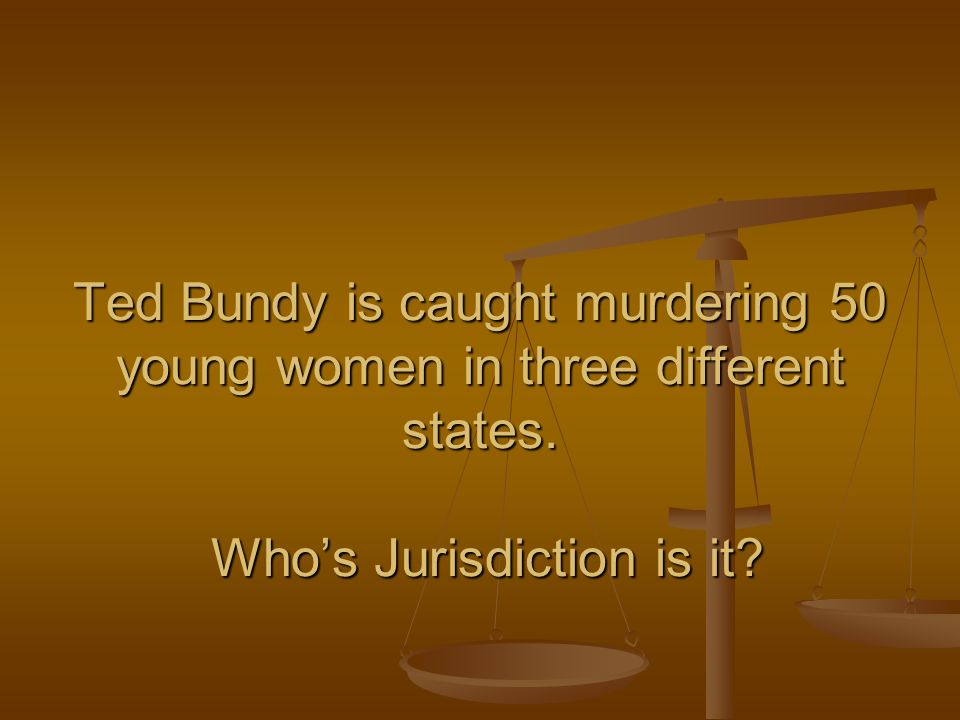 Ted Bundy is caught murdering 50 young women in three different states. Who's Jurisdiction is it?