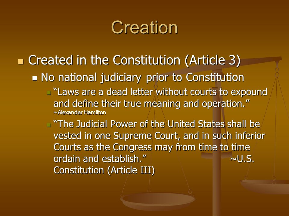 Creation Created in the Constitution (Article 3) Created in the Constitution (Article 3) No national judiciary prior to Constitution No national judiciary prior to Constitution Laws are a dead letter without courts to expound and define their true meaning and operation. ~Alexander Hamilton Laws are a dead letter without courts to expound and define their true meaning and operation. ~Alexander Hamilton The Judicial Power of the United States shall be vested in one Supreme Court, and in such inferior Courts as the Congress may from time to time ordain and establish. ~U.S.