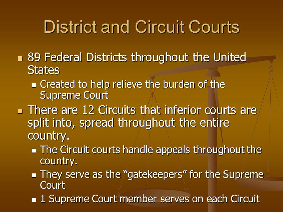 District and Circuit Courts 89 Federal Districts throughout the United States 89 Federal Districts throughout the United States Created to help relieve the burden of the Supreme Court Created to help relieve the burden of the Supreme Court There are 12 Circuits that inferior courts are split into, spread throughout the entire country.