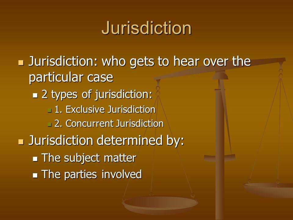 Jurisdiction Jurisdiction: who gets to hear over the particular case Jurisdiction: who gets to hear over the particular case 2 types of jurisdiction: 2 types of jurisdiction: 1.